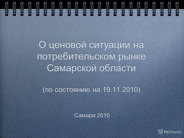 О ценовой ситуации на потребительском рынке Самарской области (по состоянию на 19.11.2010) Самара 2010