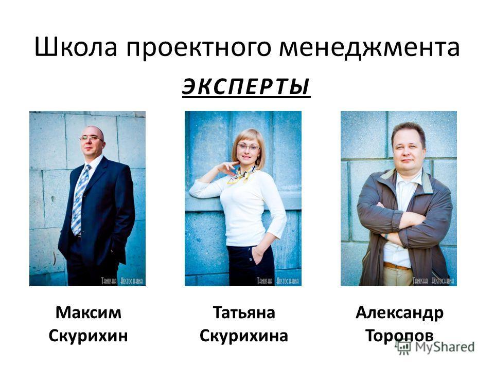 Школа проектного менеджмента ЭКСПЕРТЫ Александр Торопов Татьяна Скурихина Максим Скурихин