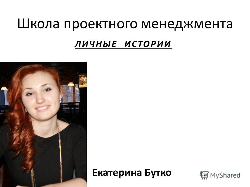 Школа проектного менеджмента ЛИЧНЫЕ ИСТОРИИ Екатерина Бутко