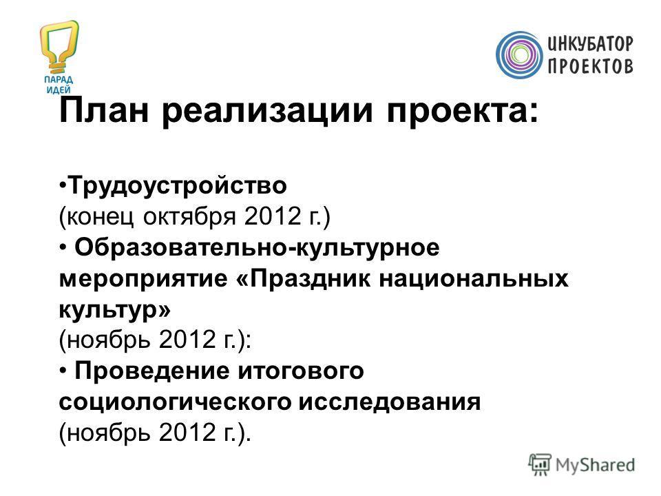 Трудоустройство (конец октября 2012 г.) Образовательно-культурное мероприятие «Праздник национальных культур» (ноябрь 2012 г.): Проведение итогового социологического исследования (ноябрь 2012 г.). План реализации проекта: