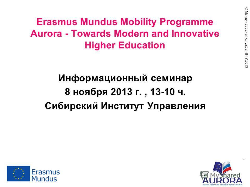 © Международная Служба НГТУ,201 3 Erasmus Mundus Mobility Programme Aurora - Towards Modern and Innovative Higher Education Информационный семинар 8 ноября 2013 г., 13-10 ч. Сибирский Институт Управления