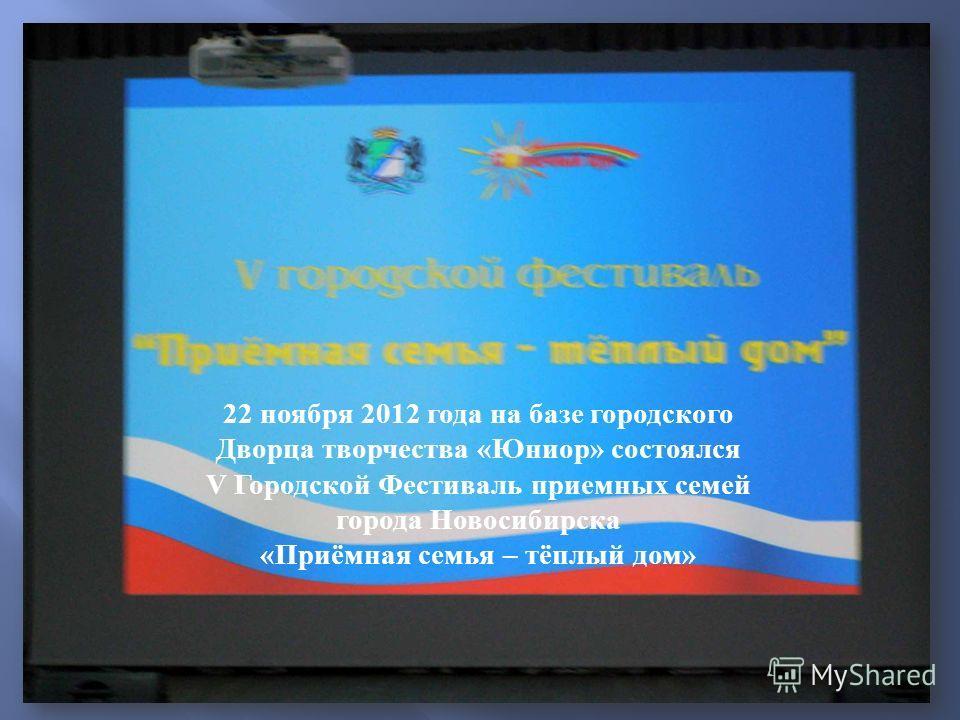 22 ноября 2012 года на базе городского Дворца творчества « Юниор » состоялся V Городской Фестиваль приемных семей города Новосибирска « Приёмная семья – тёплый дом »