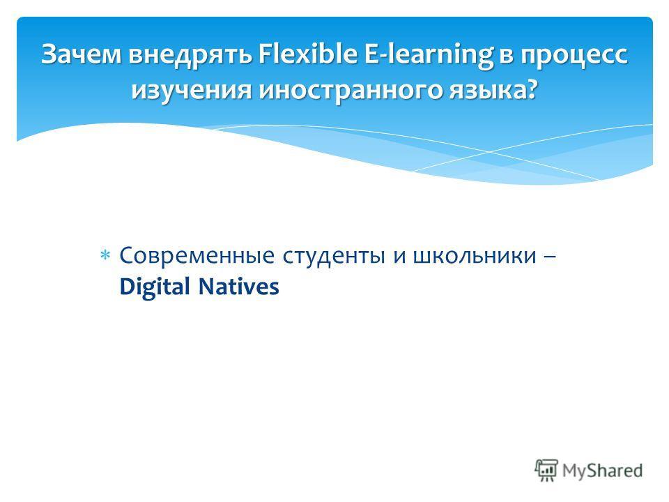 Современные студенты и школьники – Digital Natives Зачем внедрять Flexible E-learning в процесс изучения иностранного языка?
