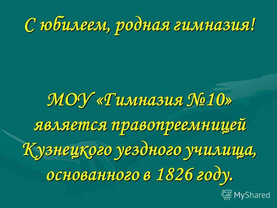 С юбилеем, родная гимназия! МОУ «Гимназия 10» является правопреемницей Кузнецкого уездного училища, основанного в 1826 году.