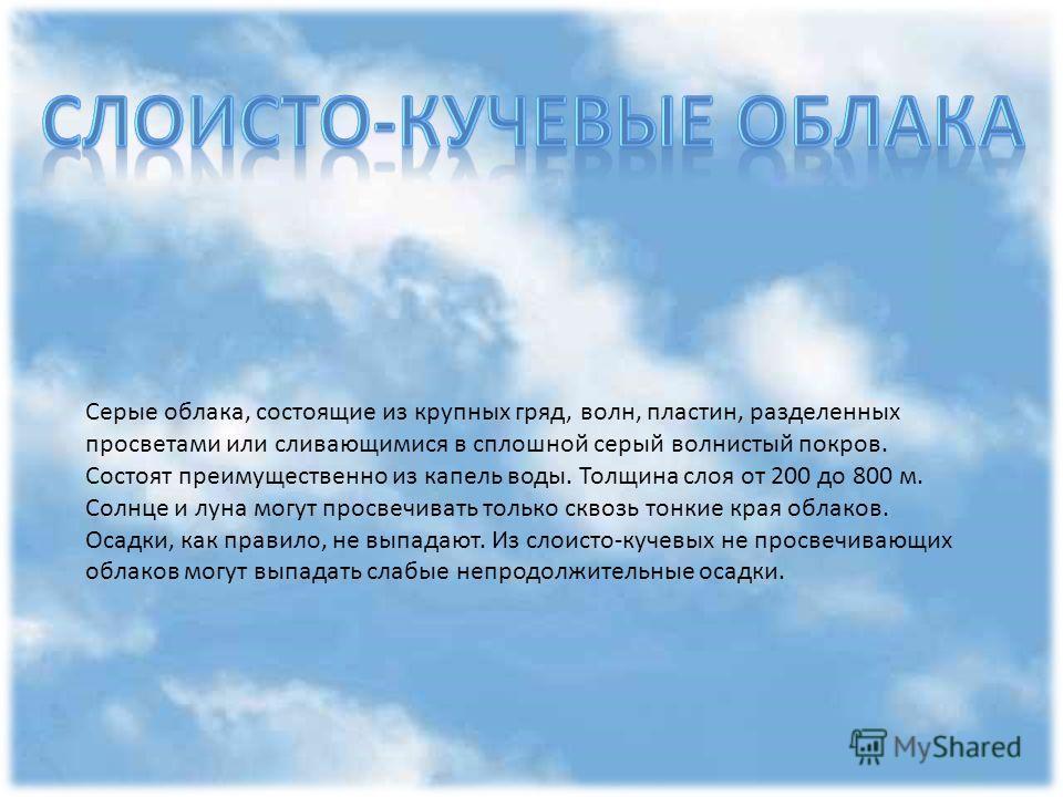 Слоистые облака образуют однородный слой, сходный с туманом, но расположенном на высоте в сотни или даже десятки метров. Обычно они закрывают всё небо, но иногда могут наблюдаться в виде разорванных облачных масс. Нижний край этих облаков может опуск