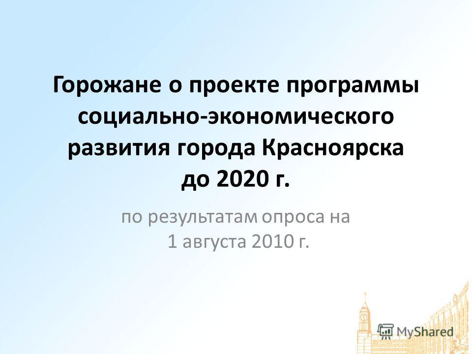 Горожане о проекте программы социально-экономического развития города Красноярска до 2020 г. по результатам опроса на 1 августа 2010 г.