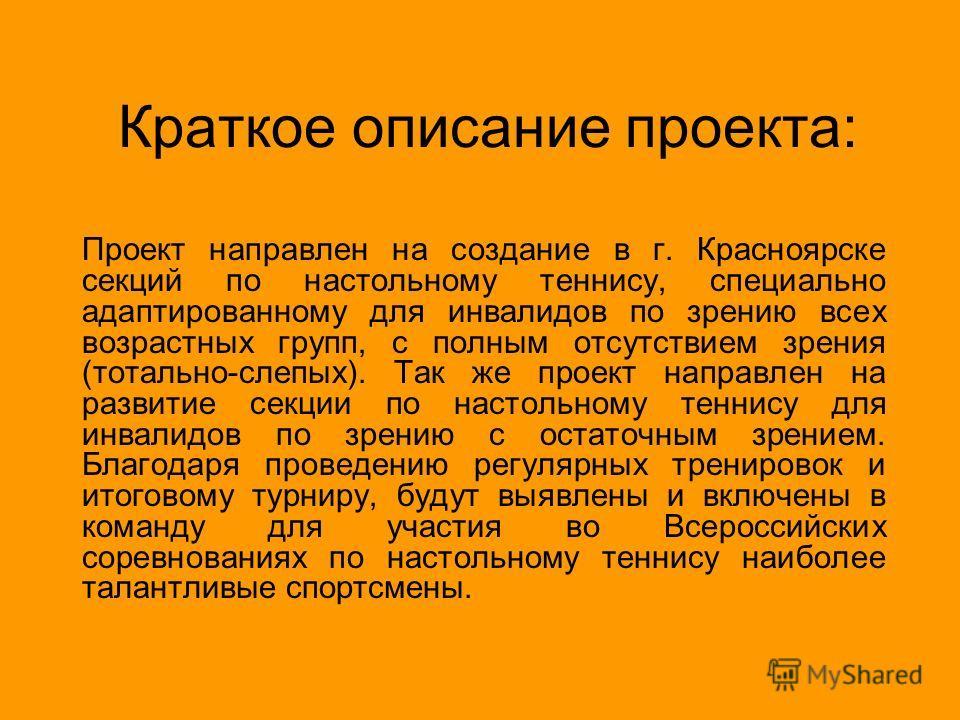 Краткое описание проекта: Проект направлен на создание в г. Красноярске секций по настольному теннису, специально адаптированному для инвалидов по зрению всех возрастных групп, с полным отсутствием зрения (тотально-слепых). Так же проект направлен на