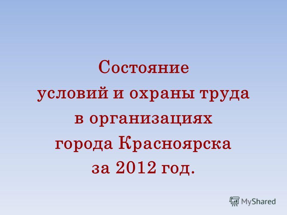 Состояние условий и охраны труда в организациях города Красноярска за 2012 год.