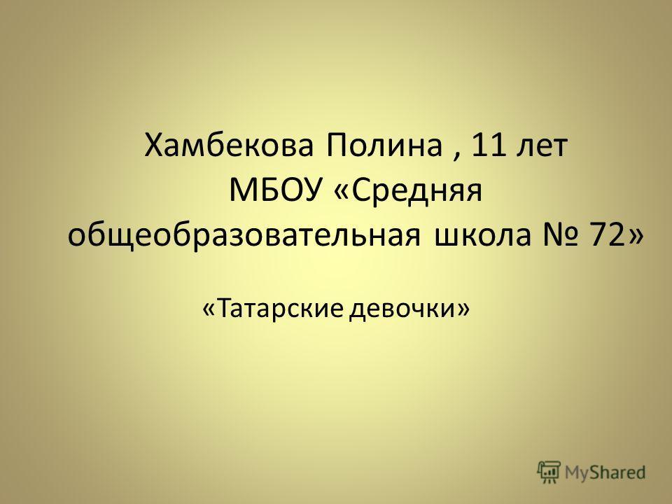 Хамбекова Полина, 11 лет МБОУ «Средняя общеобразовательная школа 72» «Татарские девочки»