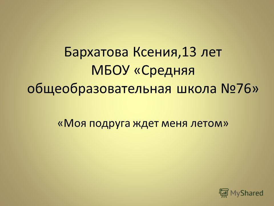 Бархатова Ксения,13 лет МБОУ «Средняя общеобразовательная школа 76» «Моя подруга ждет меня летом»