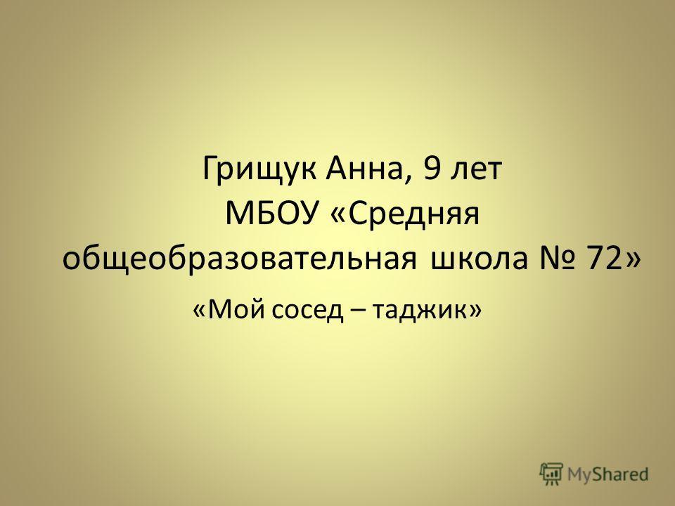 Грищук Анна, 9 лет МБОУ «Средняя общеобразовательная школа 72» «Мой сосед – таджик»