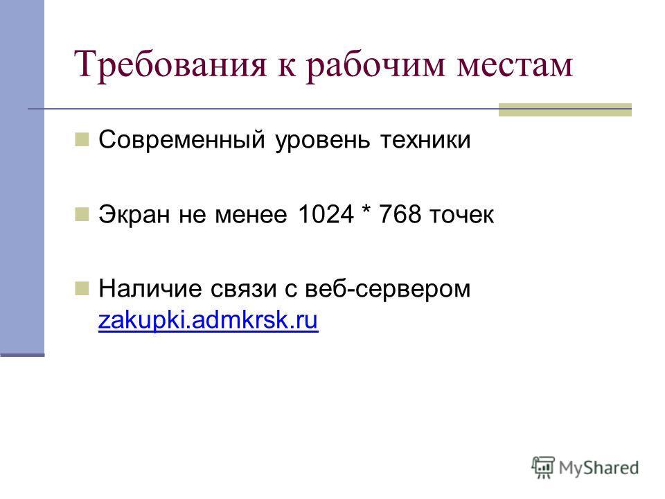 Требования к рабочим местам Современный уровень техники Экран не менее 1024 * 768 точек Наличие связи с веб-сервером zakupki.admkrsk.ru