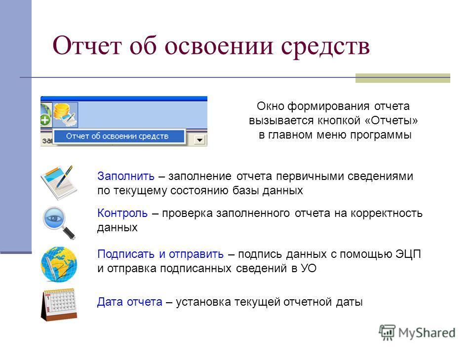Отчет об освоении средств Окно формирования отчета вызывается кнопкой «Отчеты» в главном меню программы Заполнить – заполнение отчета первичными сведениями по текущему состоянию базы данных Контроль – проверка заполненного отчета на корректность данн
