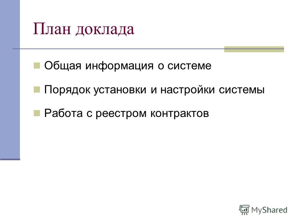 План доклада Общая информация о системе Порядок установки и настройки системы Работа с реестром контрактов