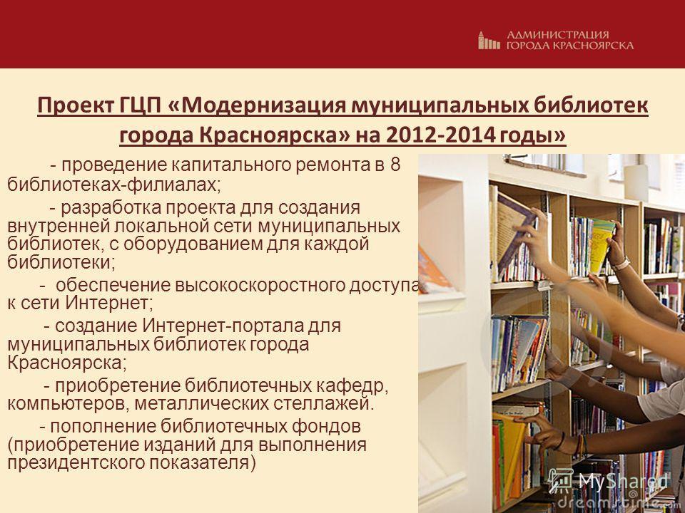 Проект ГЦП «Модернизация муниципальных библиотек города Красноярска» на 2012-2014 годы» - проведение капитального ремонта в 8 библиотеках-филиалах; - разработка проекта для создания внутренней локальной сети муниципальных библиотек, с оборудованием д