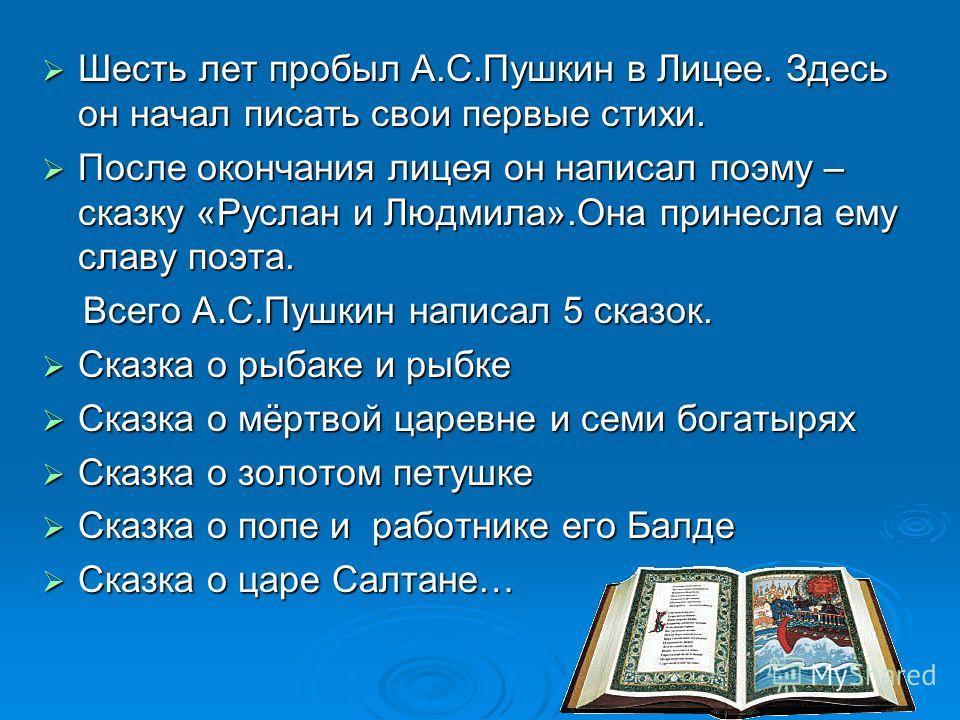 Шесть лет пробыл А.С.Пушкин в Лицее. Здесь он начал писать свои первые стихи. Шесть лет пробыл А.С.Пушкин в Лицее. Здесь он начал писать свои первые стихи. После окончания лицея он написал поэму – сказку «Руслан и Людмила».Она принесла ему славу поэт
