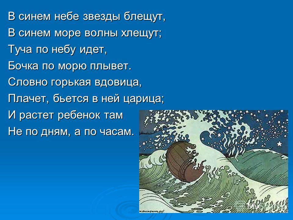 В синем небе звезды блещут, В синем море волны хлещут; Туча по небу идет, Бочка по морю плывет. Словно горькая вдовица, Плачет, бьется в ней царица; И растет ребенок там Не по дням, а по часам.
