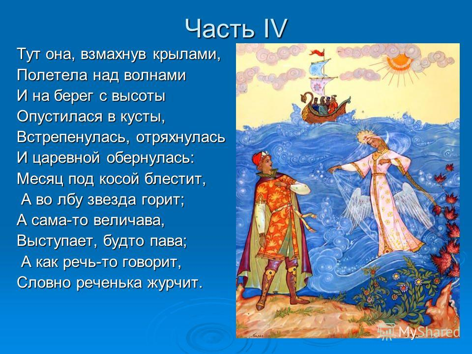 Часть IV Тут она, взмахнув крылами, Полетела над волнами И на берег с высоты Опустилася в кусты, Встрепенулась, отряхнулась И царевной обернулась: Месяц под косой блестит, А во лбу звезда горит; А во лбу звезда горит; А сама-то величава, Выступает, б