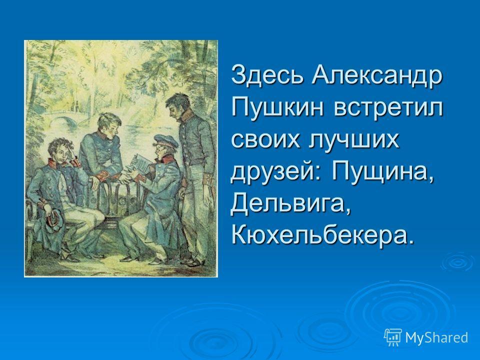 Здесь Александр Пушкин встретил своих лучших друзей: Пущина, Дельвига, Кюхельбекера.