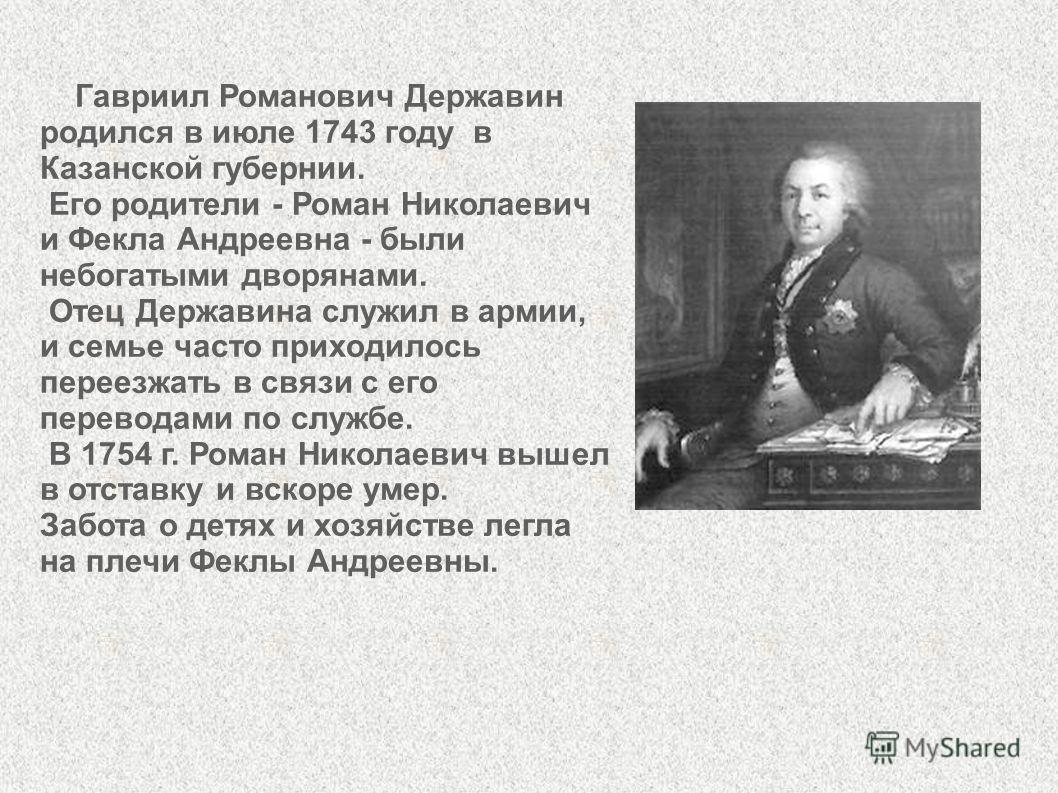 Гавриил Романович Державин родился в июле 1743 году в Казанской губернии. Его родители - Роман Николаевич и Фекла Андреевна - были небогатыми дворянами. Отец Державина служил в армии, и семье часто приходилось переезжать в связи с его переводами по с