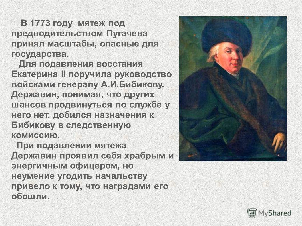 В 1773 году мятеж под предводительством Пугачева принял масштабы, опасные для государства. Для подавления восстания Екатерина II поручила руководство войсками генералу А.И.Бибикову. Державин, понимая, что других шансов продвинуться по службе у него н