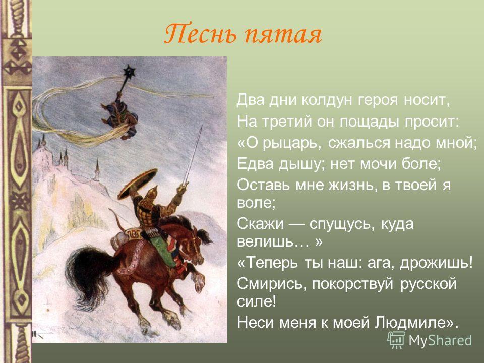 Песнь пятая Два дни колдун героя носит, На третий он пощады просит: «О рыцарь, сжалься надо мной; Едва дышу; нет мочи боле; Оставь мне жизнь, в твоей я воле; Скажи спущусь, куда велишь… » «Теперь ты наш: ага, дрожишь! Смирись, покорствуй русской силе