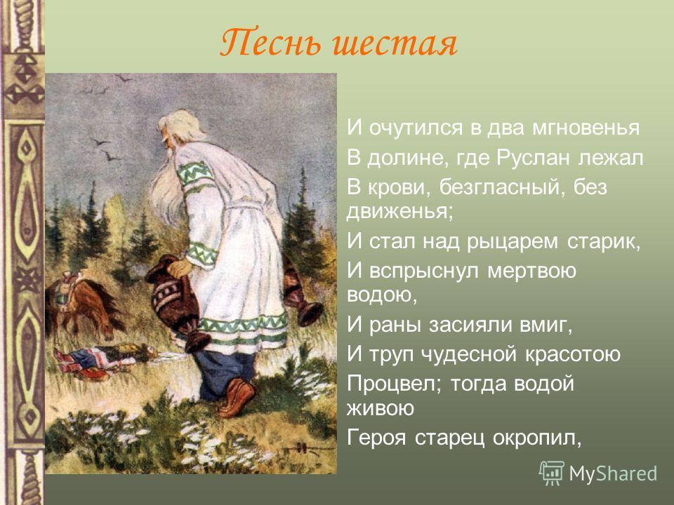 И очутился в два мгновенья В долине, где Руслан лежал В крови, безгласный, без движенья; И стал над рыцарем старик, И вспрыснул мертвою водою, И раны засияли вмиг, И труп чудесной красотою Процвел; тогда водой живою Героя старец окропил, Песнь шестая