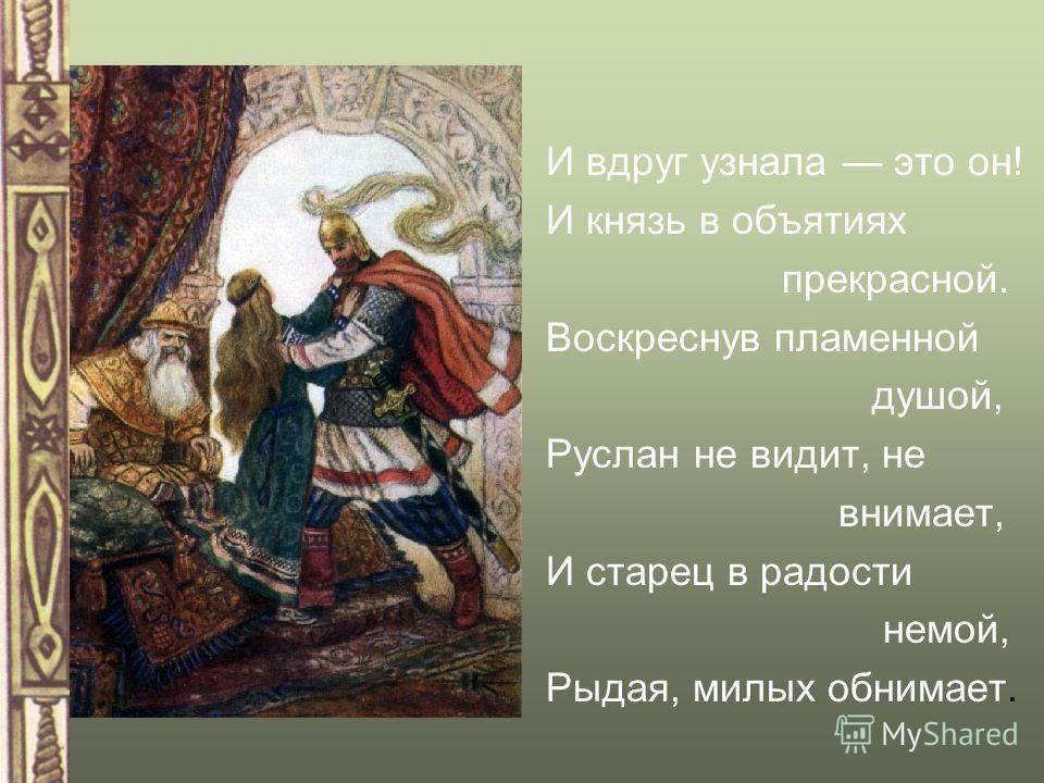 И вдруг узнала это он! И князь в объятиях прекрасной. Воскреснув пламенной душой, Руслан не видит, не внимает, И старец в радости немой, Рыдая, милых обнимает.