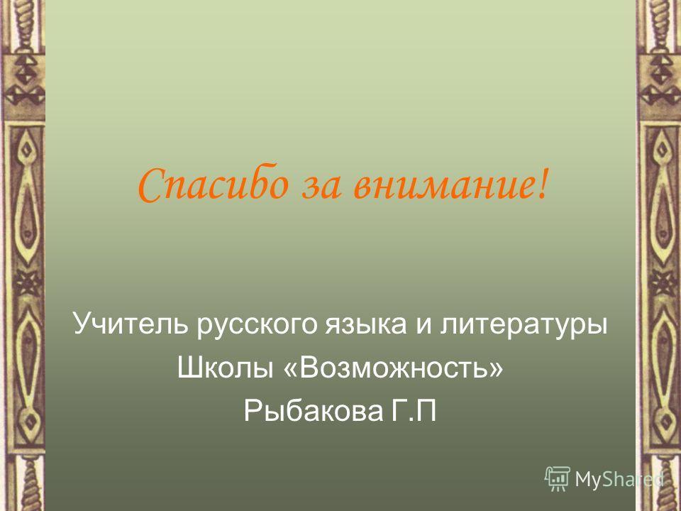 Спасибо за внимание! Учитель русского языка и литературы Школы «Возможность» Рыбакова Г.П
