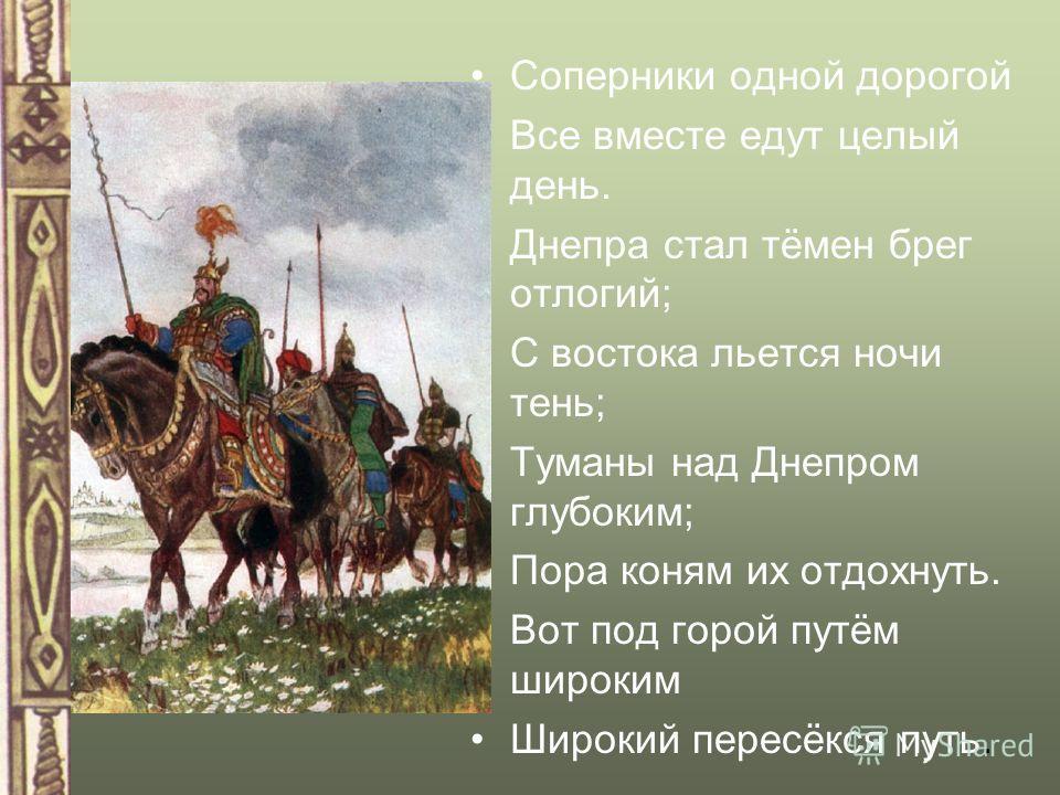 Соперники одной дорогой Все вместе едут целый день. Днепра стал тёмен брег отлогий; С востока льется ночи тень; Туманы над Днепром глубоким; Пора коням их отдохнуть. Вот под горой путём широким Широкий пересёкся путь.