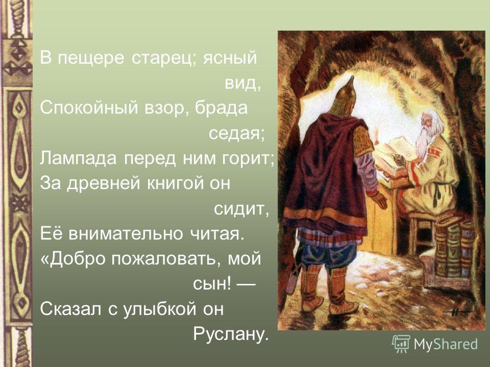В пещере старец; ясный вид, Спокойный взор, брада седая; Лампада перед ним горит; За древней книгой он сидит, Её внимательно читая. «Добро пожаловать, мой сын! Сказал с улыбкой он Руслану.
