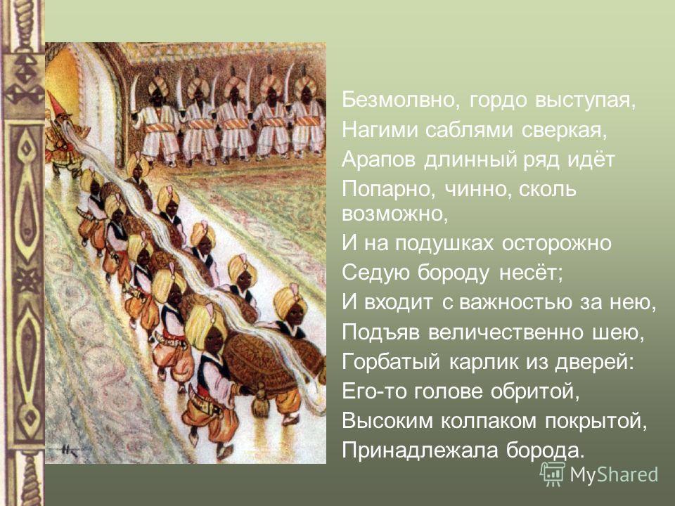 Безмолвно, гордо выступая, Нагими саблями сверкая, Арапов длинный ряд идёт Попарно, чинно, сколь возможно, И на подушках осторожно Седую бороду несёт; И входит с важностью за нею, Подъяв величественно шею, Горбатый карлик из дверей: Его-то голове обр