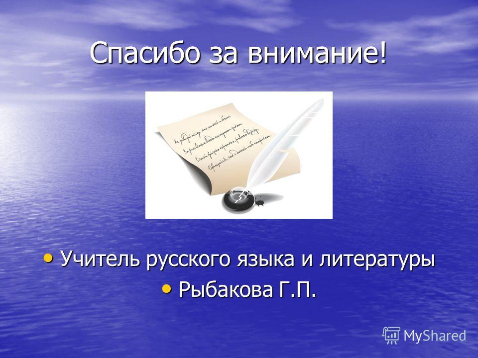 Спасибо за внимание! Учитель русского языка и литературы Учитель русского языка и литературы Рыбакова Г.П. Рыбакова Г.П.