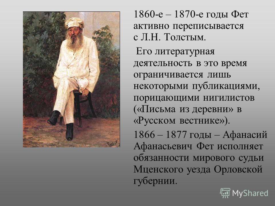 1860-е – 1870-е годы Фет активно переписывается с Л.Н. Толстым. Его литературная деятельность в это время ограничивается лишь некоторыми публикациями, порицающими нигилистов («Письма из деревни» в «Русском вестнике»). 1866 – 1877 годы – Афанасий Афан