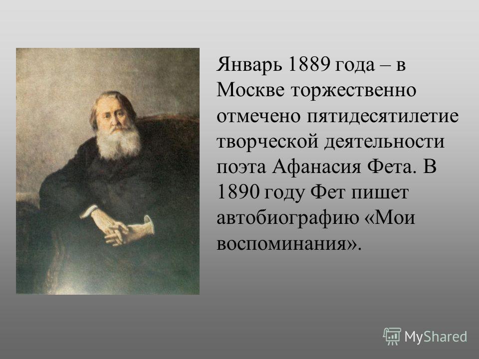 1.Январь 1889 года – в Москве торжественно отмечено пятидесятилетие творческой деятельности поэта Афанасия Фета. В 1890 году Фет пишет автобиографию «Мои воспоминания».