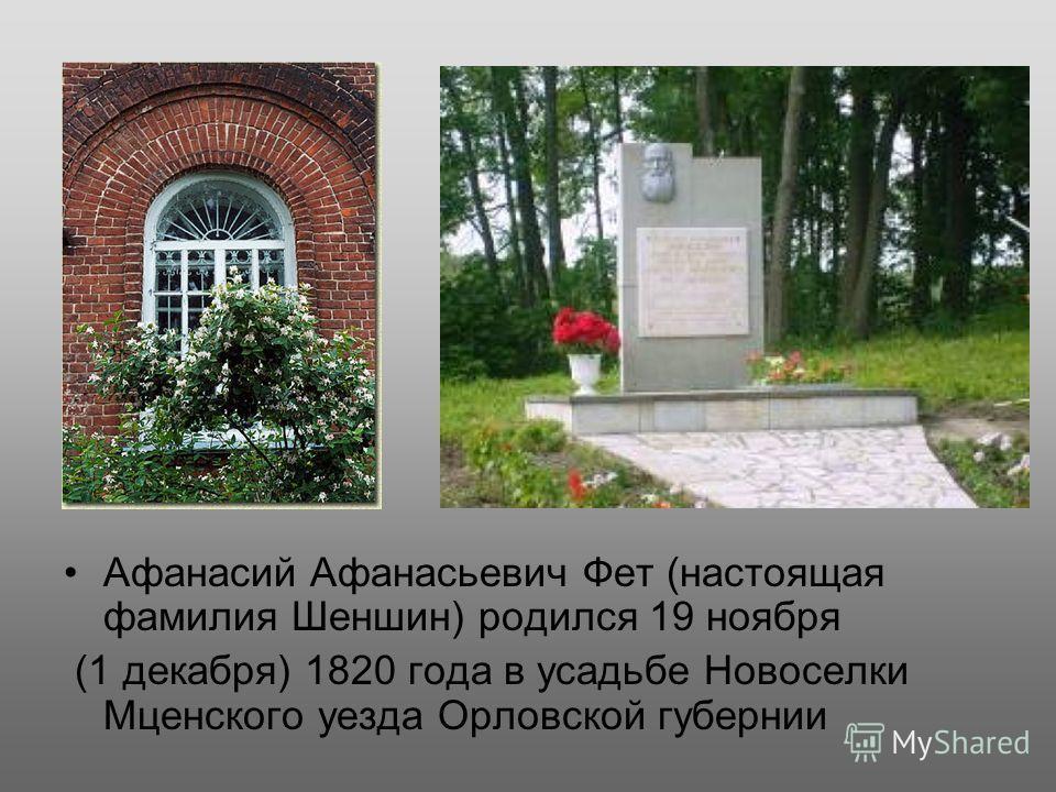 Афанасий Афанасьевич Фет (настоящая фамилия Шеншин) родился 19 ноября (1 декабря) 1820 года в усадьбе Новоселки Мценского уезда Орловской губернии