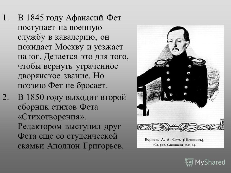 1.В 1845 году Афанасий Фет поступает на военную службу в кавалерию, он покидает Москву и уезжает на юг. Делается это для того, чтобы вернуть утраченное дворянское звание. Но поэзию Фет не бросает. 2.В 1850 году выходит второй сборник стихов Фета «Сти