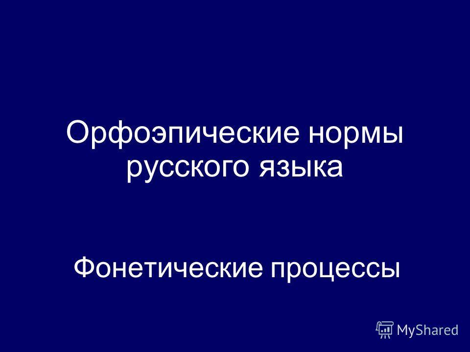 Орфоэпические нормы русского языка Фонетические процессы