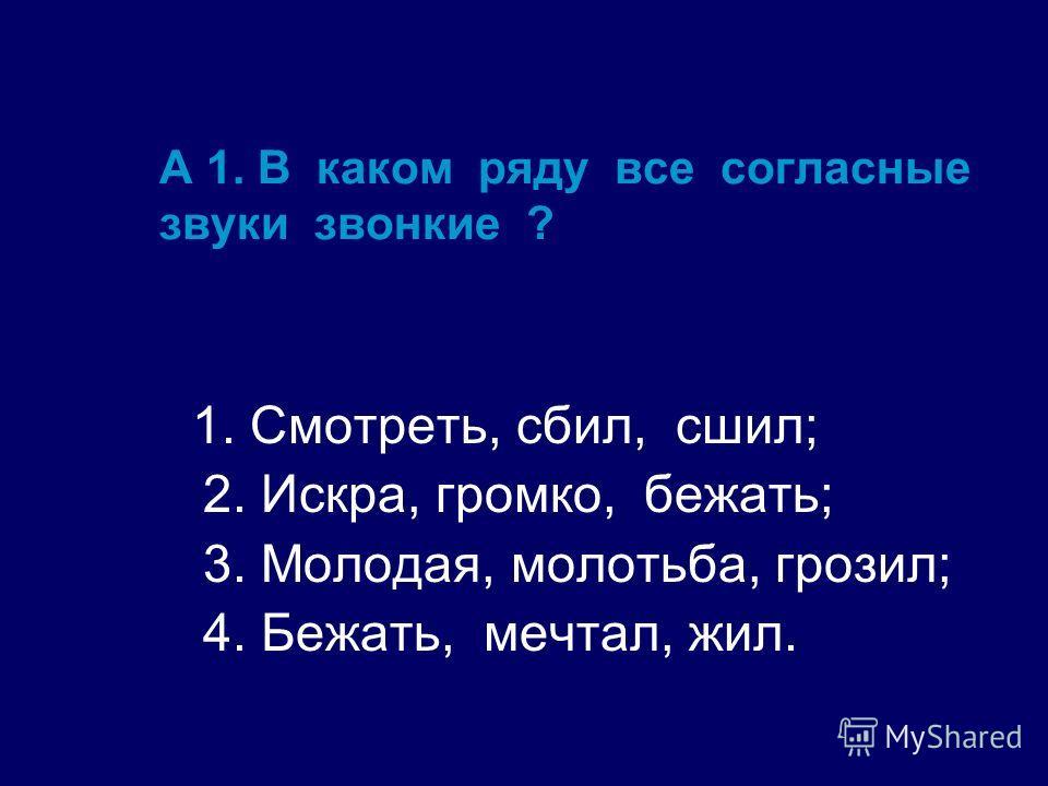А 1. В каком ряду все согласные звуки звонкие ? 1. Смотреть, сбил, сшил; 2. Искра, громко, бежать; 3. Молодая, молотьба, грозил; 4. Бежать, мечтал, жил.