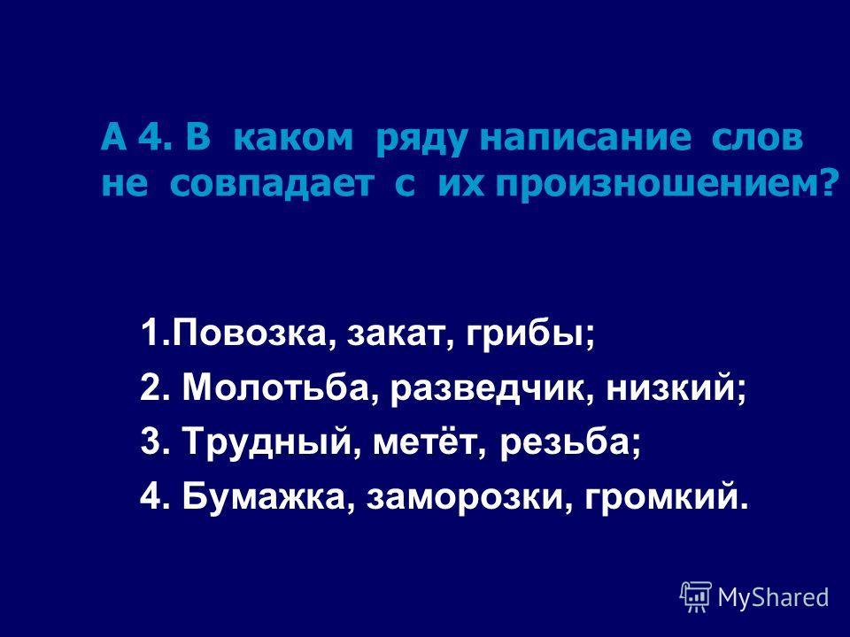 А 4. В каком ряду написание слов не совпадает с их произношением? 1.Повозка, закат, грибы; 2. Молотьба, разведчик, низкий; 3. Трудный, метёт, резьба; 4. Бумажка, заморозки, громкий.