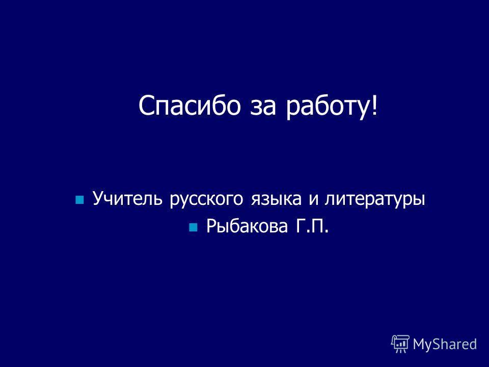 Спасибо за работу! Учитель русского языка и литературы Рыбакова Г.П.
