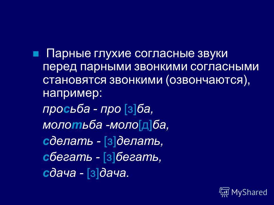 Парные глухие согласные звуки перед парными звонкими согласными становятся звонкими (озвончаются), например: просьба - про [з]ба, молотьба -моло[д]ба, сделать - [з]делать, сбегать - [з]бегать, сдача - [з]дача.
