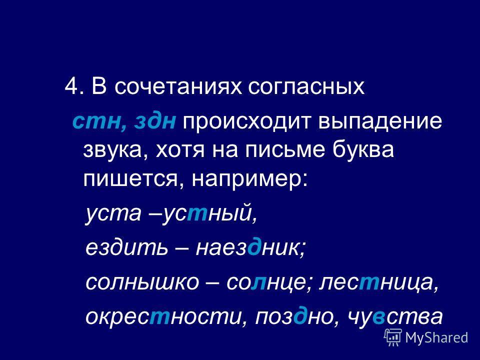 4. В сочетаниях согласных стн, здн происходит выпадение звука, хотя на письме буква пишется, например: уста –устный, ездить – наездник; солнышко – солнце; лестница, окрестности, поздно, чувства