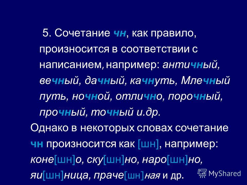 5. Сочетание чн, как правило, произносится в соответствии с написанием, например: античный, вечный, дачный, качнуть, Млечный путь, ночной, отлично, порочный, прочный, точный и.др. Однако в некоторых словах сочетание чн произносится как [шн], например