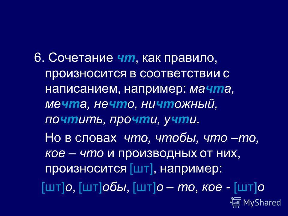 6. Сочетание чт, как правило, произносится в соответствии с написанием, например: мачта, мечта, нечто, ничтожный, почтить, прочти, учти. Но в словах что, чтобы, что –то, кое – что и производных от них, произносится [шт], например: [шт]о, [шт]обы, [шт