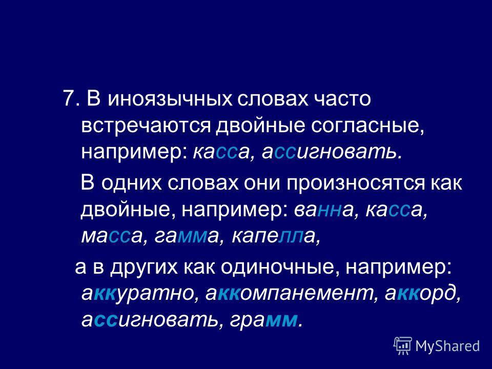 7. В иноязычных словах часто встречаются двойные согласные, например: касса, ассигновать. В одних словах они произносятся как двойные, например: ванна, касса, масса, гамма, капелла, а в других как одиночные, например: аккуратно, аккомпанемент, аккорд