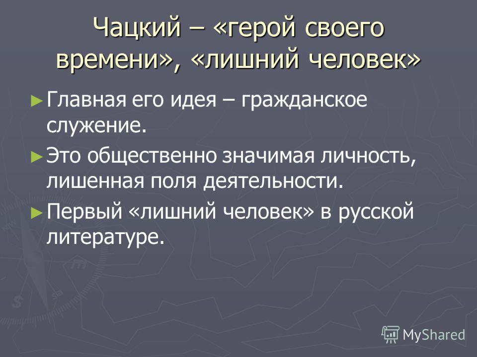 Чацкий – «герой своего времени», «лишний человек» Главная его идея – гражданское служение. Это общественно значимая личность, лишенная поля деятельности. Первый «лишний человек» в русской литературе.
