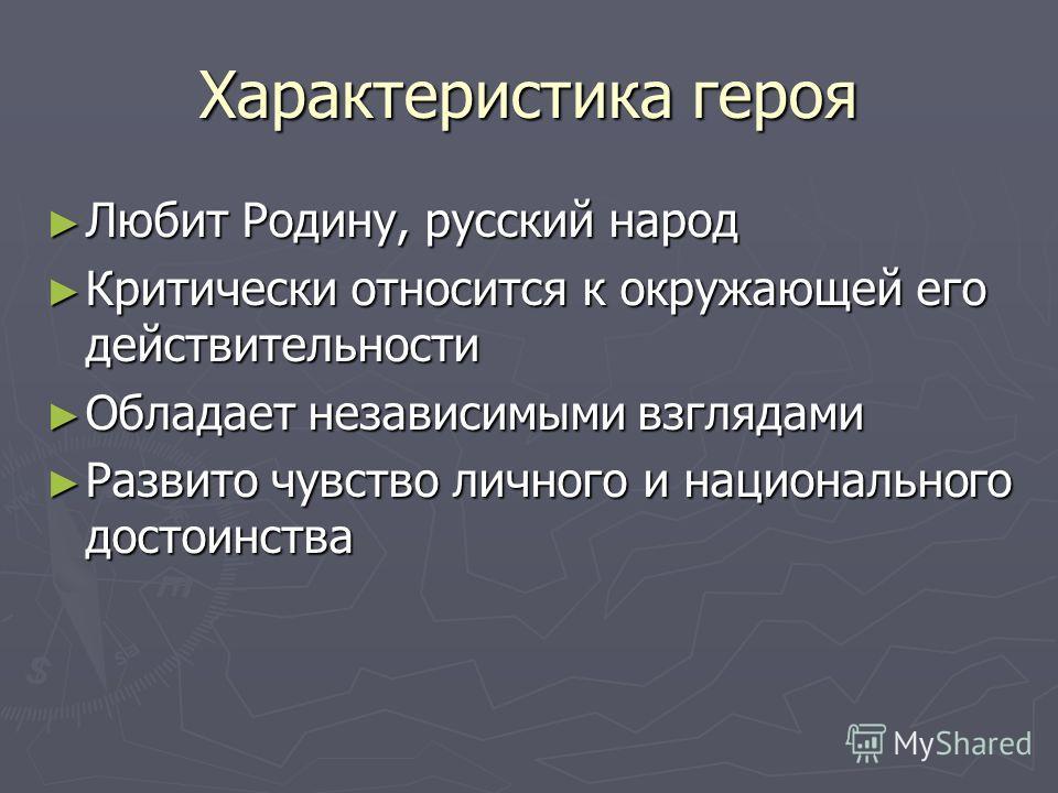 Характеристика героя Любит Родину, русский народ Любит Родину, русский народ Критически относится к окружающей его действительности Критически относится к окружающей его действительности Обладает независимыми взглядами Обладает независимыми взглядами