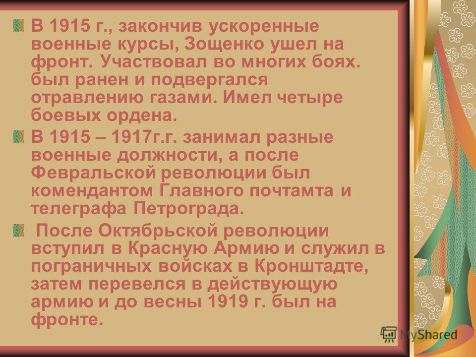 В 1915 г., закончив ускоренные военные курсы, Зощенко ушел на фронт. Участвовал во многих боях. был ранен и подвергался отравлению газами. Имел четыре боевых ордена. В 1915 – 1917г.г. занимал разные военные должности, а после Февральской революции бы