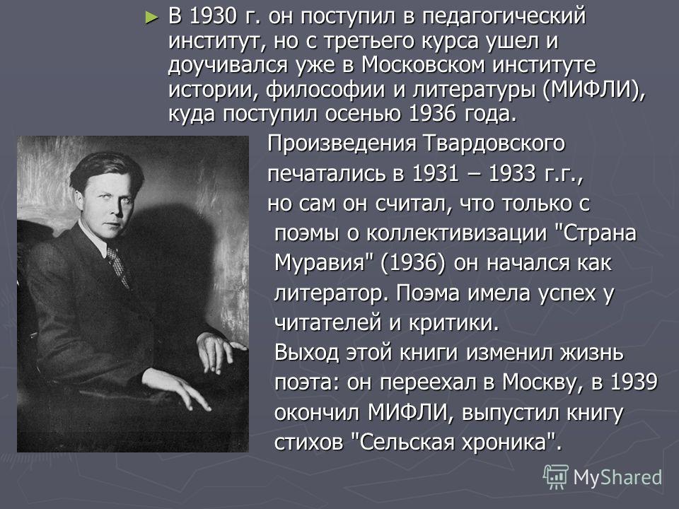 В 1930 г. он поступил в педагогический институт, но с третьего курса ушел и доучивался уже в Московском институте истории, философии и литературы (МИФЛИ), куда поступил осенью 1936 года. В 1930 г. он поступил в педагогический институт, но с третьего